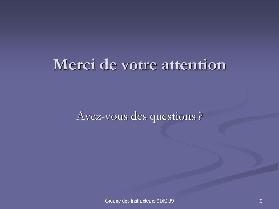 9Groupe des Instructeurs SDIS 89 Merci de votre attention Avez-vous des questions ?