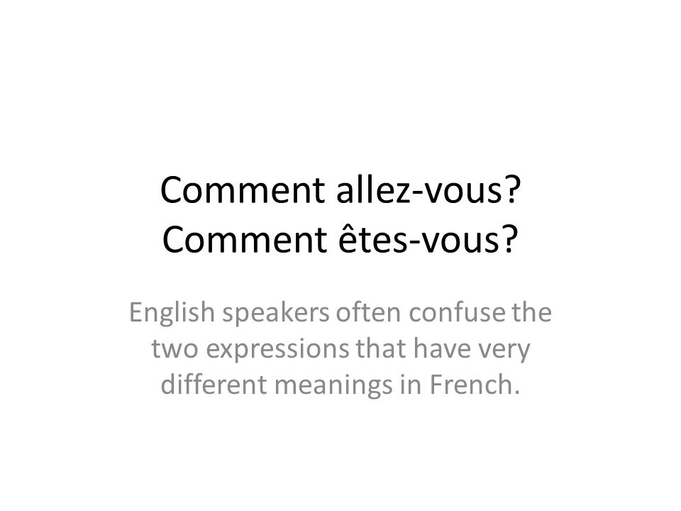 Comment allez-vous? Comment êtes-vous? English speakers often confuse the two expressions that have very different meanings in French.