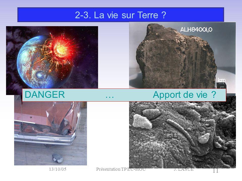 J. LASUE 11 13/10/05Présentation TP EU-HOU 2-3. La vie sur Terre ? DANGER … Apport de vie ?