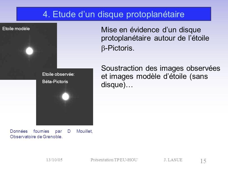 J. LASUE 15 13/10/05Présentation TP EU-HOU 4. Etude d'un disque protoplanétaire Etoile modèle Mise en évidence d'un disque protoplanétaire autour de l