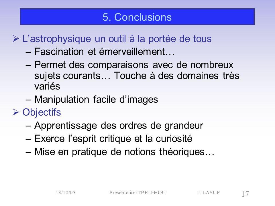 J. LASUE 17 13/10/05Présentation TP EU-HOU 5. Conclusions  L'astrophysique un outil à la portée de tous –Fascination et émerveillement… –Permet des c