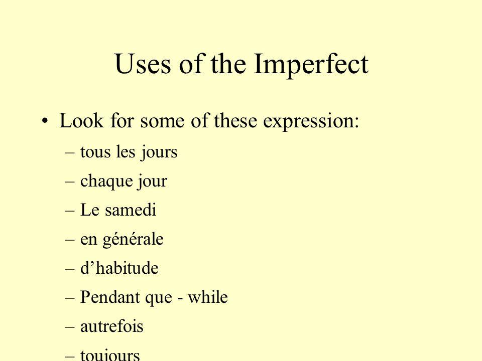 Uses of the Imperfect Look for some of these expression: –tous les jours –chaque jour –Le samedi –en générale –d'habitude –Pendant que - while –autref