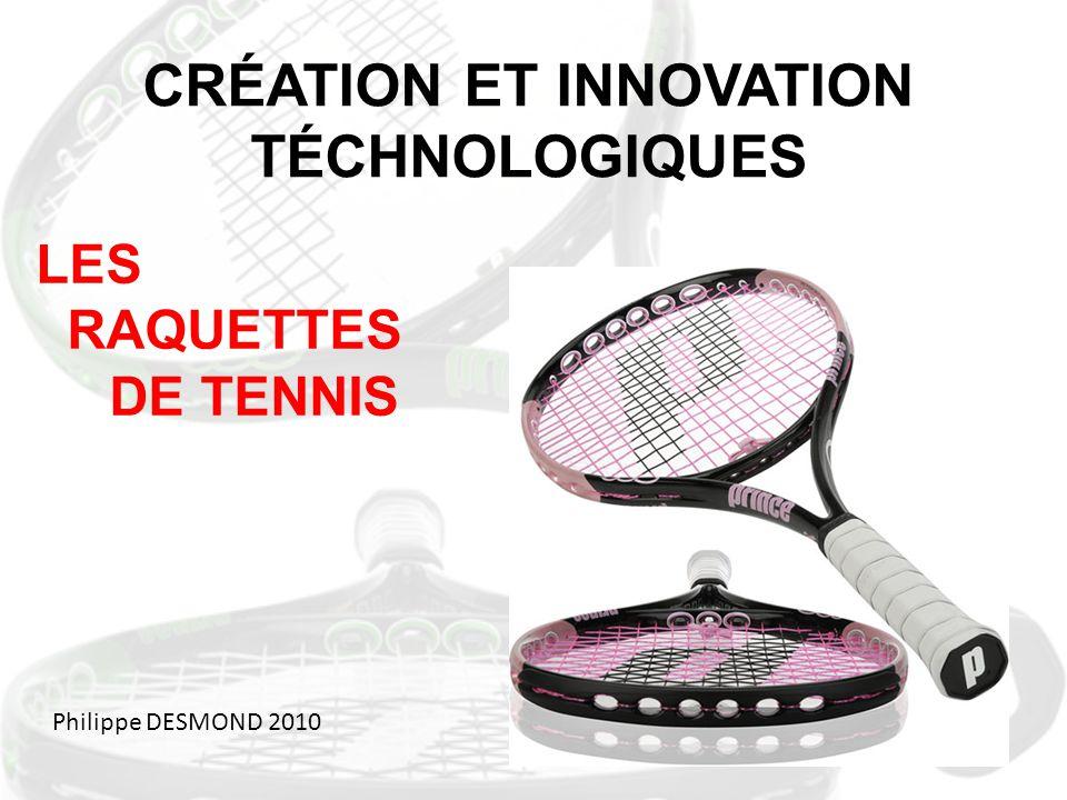 CRÉATION ET INNOVATION TÉCHNOLOGIQUES LES RAQUETTES DE TENNIS Philippe DESMOND 2010