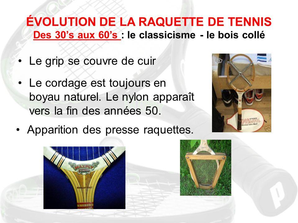 ÉVOLUTION DE LA RAQUETTE DE TENNIS Des 30's aux 60's : le classicisme - le bois collé Le grip se couvre de cuir Le cordage est toujours en boyau natur