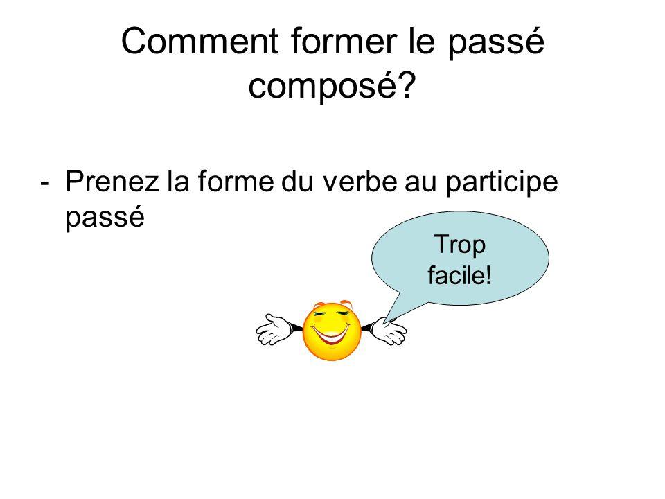 Comment former le passé composé? -Prenez la forme du verbe au participe passé Trop facile!