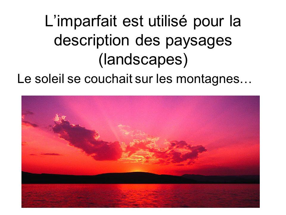 L'imparfait est utilisé pour la description des paysages (landscapes) Le soleil se couchait sur les montagnes…