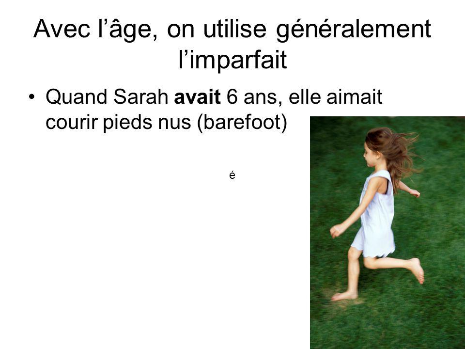 Avec l'âge, on utilise généralement l'imparfait Quand Sarah avait 6 ans, elle aimait courir pieds nus (barefoot) é