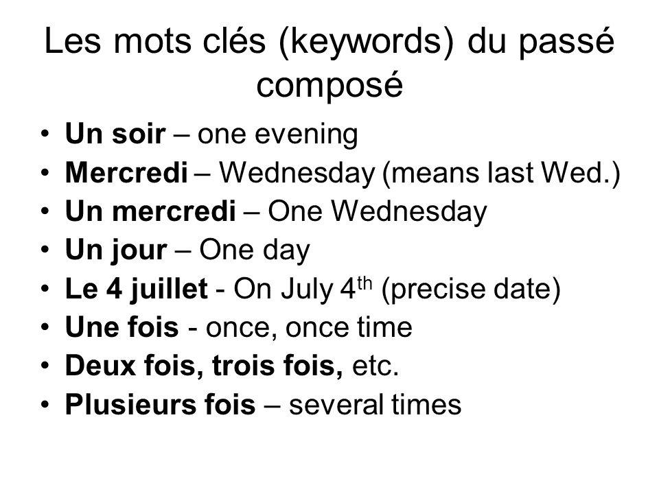 Les mots clés (keywords) du passé composé Un soir – one evening Mercredi – Wednesday (means last Wed.) Un mercredi – One Wednesday Un jour – One day Le 4 juillet - On July 4 th (precise date) Une fois - once, once time Deux fois, trois fois, etc.