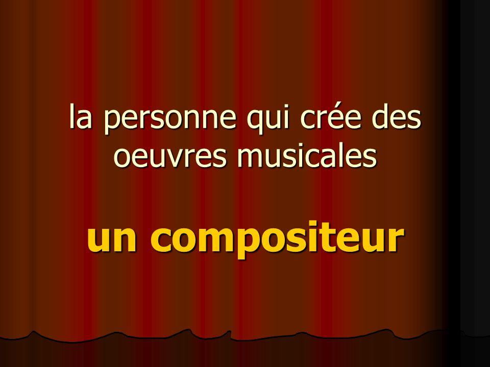 la personne qui crée des oeuvres musicales un compositeur