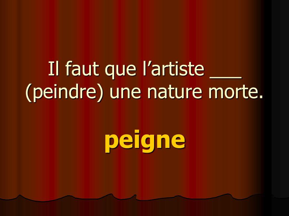 Il faut que l'artiste ___ (peindre) une nature morte. peigne
