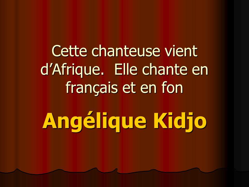 Cette chanteuse vient d'Afrique. Elle chante en français et en fon Angélique Kidjo