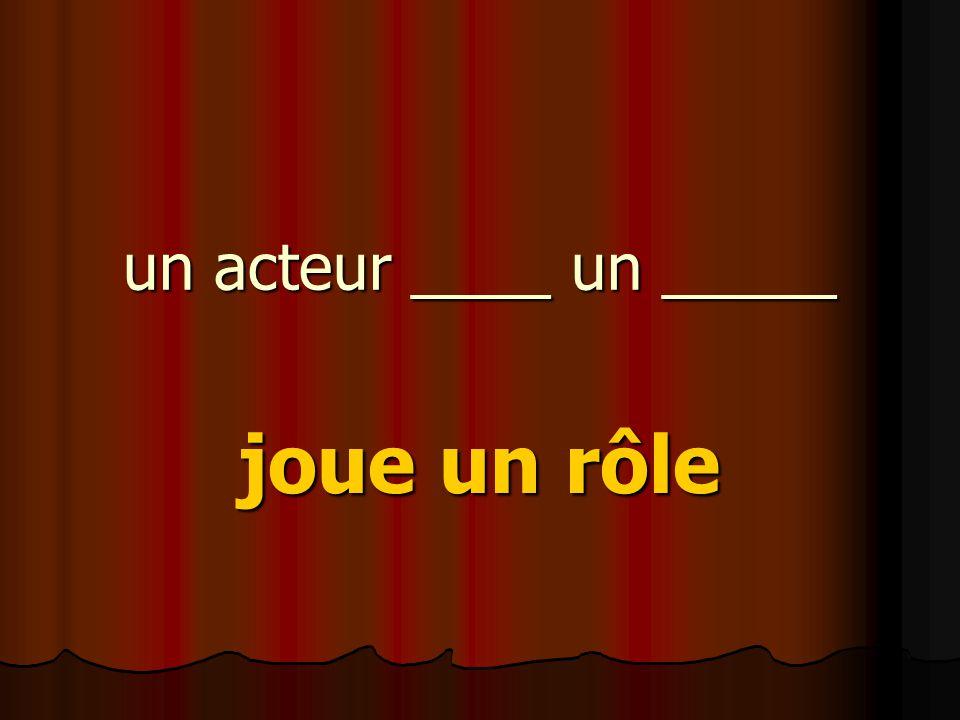 un acteur ____ un _____ joue un rôle