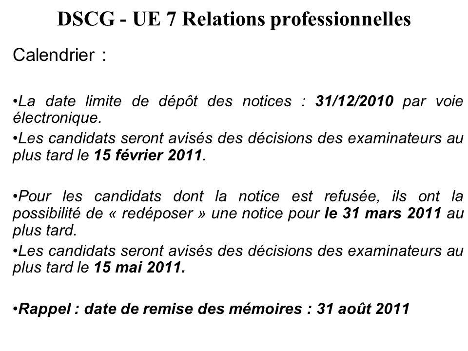 DSCG - UE 7 Relations professionnelles Calendrier : La date limite de dépôt des notices : 31/12/2010 par voie électronique. Les candidats seront avisé