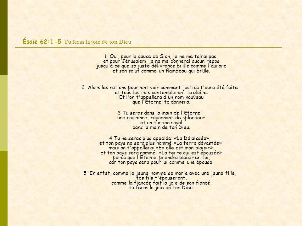 Ésaïe 62:1-5 Tu feras la joie de ton Dieu 1 Oui, pour la cause de Sion, je ne me tairai pas, et pour Jérusalem, je ne me donnerai aucun repos jusqu à ce que sa juste délivrance brille comme l aurore et son salut comme un flambeau qui brûle.