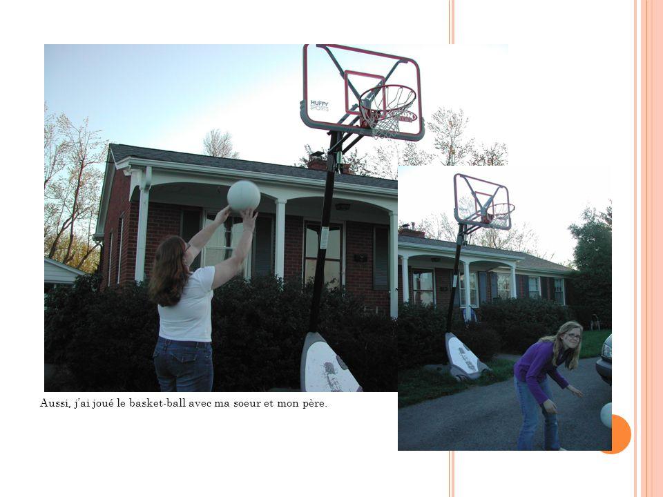 Aussi, j'ai joué le basket-ball avec ma soeur et mon père.
