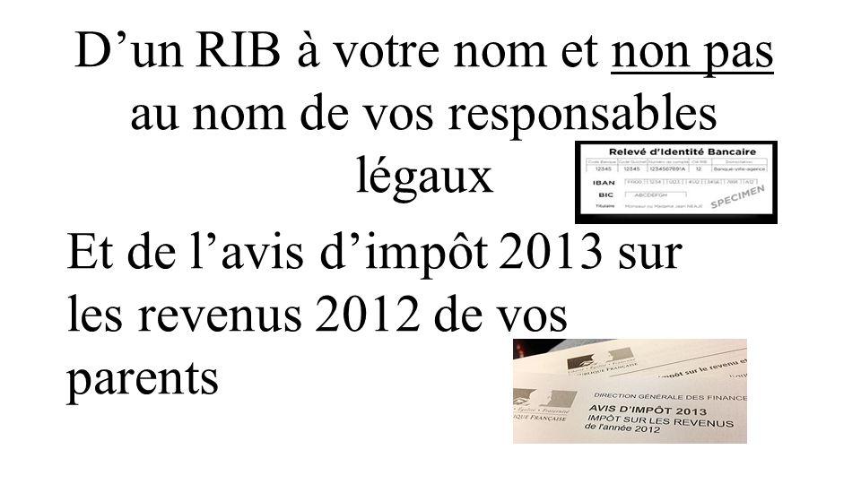 D'un RIB à votre nom et non pas au nom de vos responsables légaux Et de l'avis d'impôt 2013 sur les revenus 2012 de vos parents