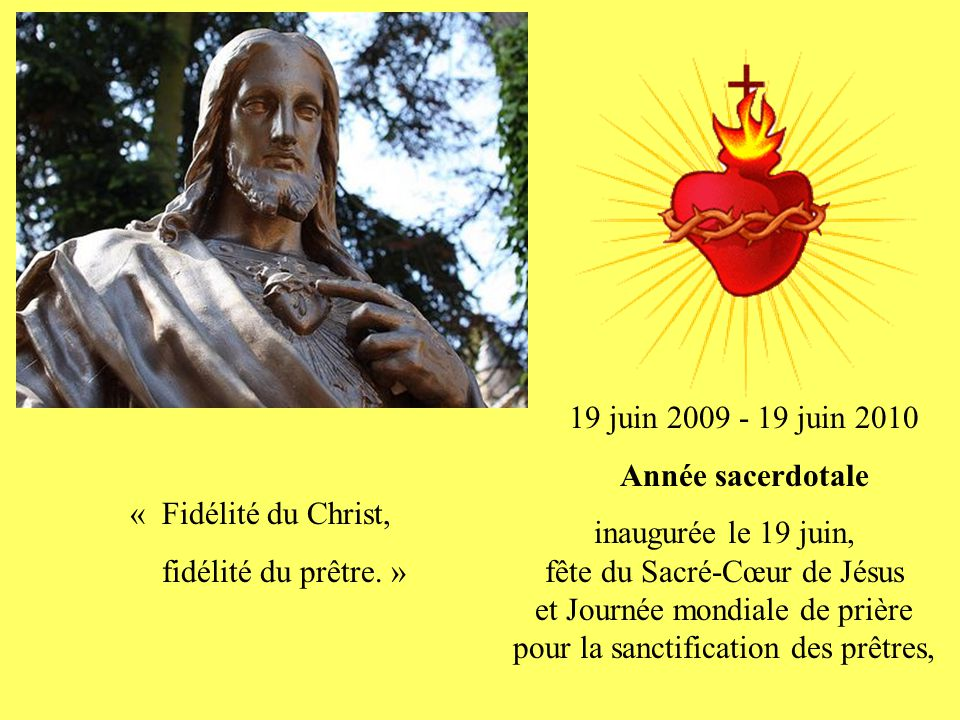 19 juin 2009 - 19 juin 2010 Année sacerdotale inaugurée le 19 juin, fête du Sacré-Cœur de Jésus et Journée mondiale de prière pour la sanctification des prêtres, « Fidélité du Christ, fidélité du prêtre.