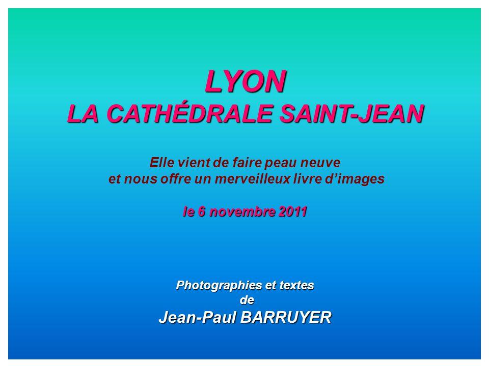 LYON LA CATHÉDRALE SAINT-JEAN Elle vient de faire peau neuve et nous offre un merveilleux livre d'images le 6 novembre 2011 Photographies et textes de