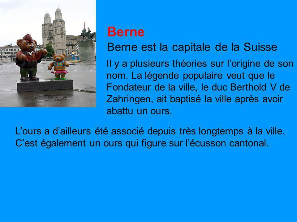 Berne Berne est la capitale de la Suisse Il y a plusieurs théories sur l'origine de son nom. La légende populaire veut que le Fondateur de la ville, l