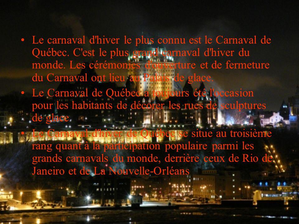 Le carnaval d'hiver le plus connu est le Carnaval de Québec. C'est le plus grand carnaval d'hiver du monde. Les cérémonies d'ouverture et de fermeture