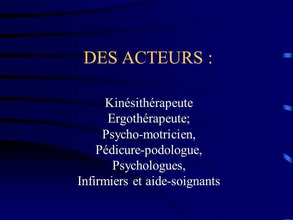DES ACTEURS : Kinésithérapeute Ergothérapeute; Psycho-motricien, Pédicure-podologue, Psychologues, Infirmiers et aide-soignants