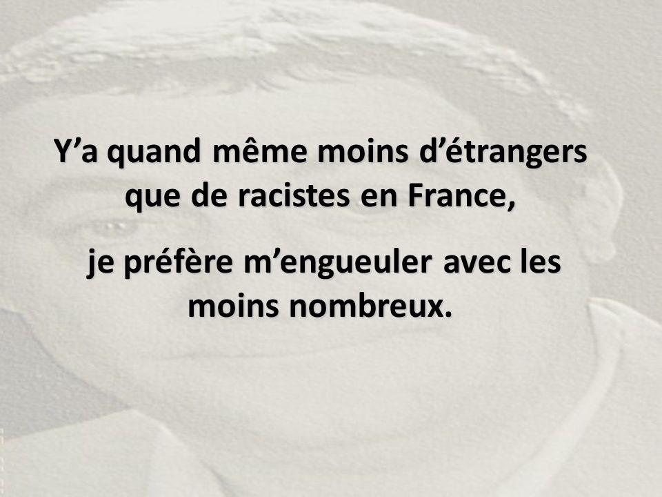 Y'a quand même moins d'étrangers que de racistes en France, je préfère m'engueuler avec les moins nombreux. je préfère m'engueuler avec les moins nomb