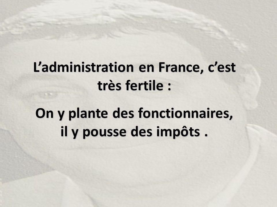 L'administration en France, c'est très fertile : On y plante des fonctionnaires, il y pousse des impôts.