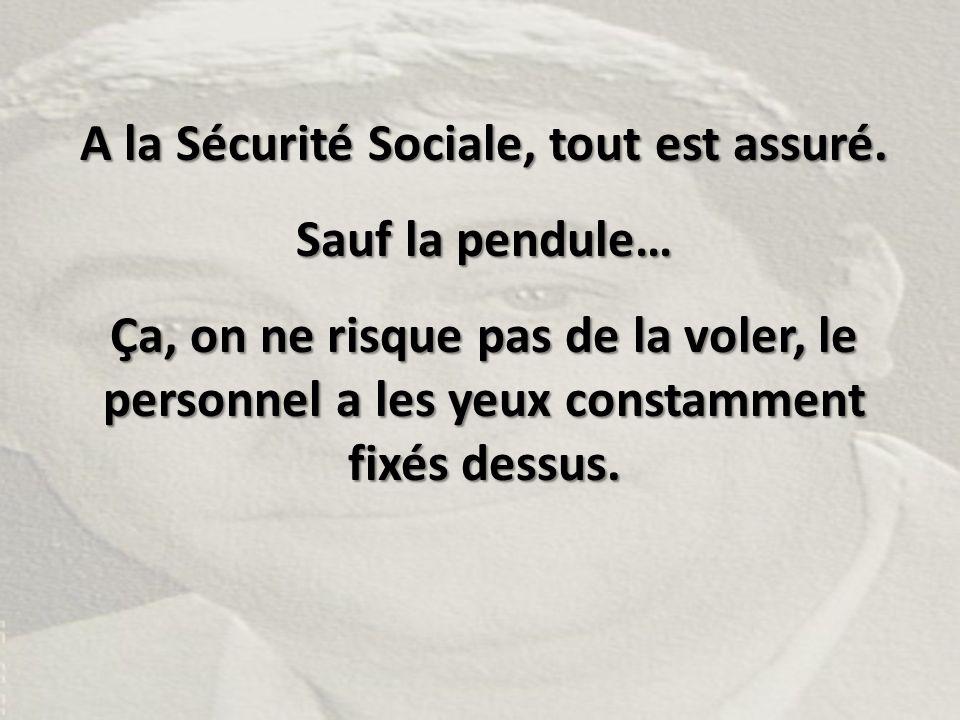 A la Sécurité Sociale, tout est assuré. Sauf la pendule… Ça, on ne risque pas de la voler, le personnel a les yeux constamment fixés dessus.