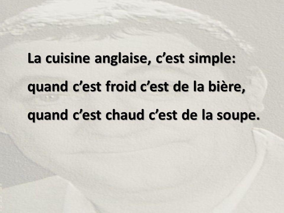 La cuisine anglaise, c'est simple: quand c'est froid c'est de la bière, quand c'est chaud c'est de la soupe.