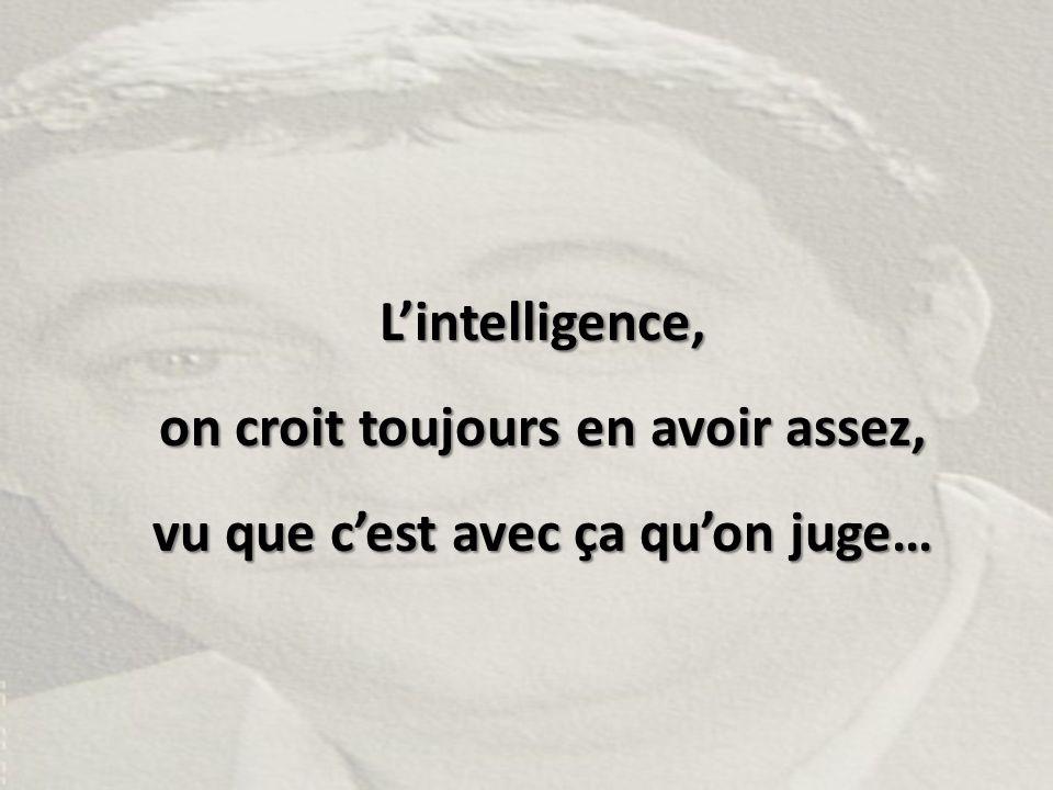 L'intelligence, on croit toujours en avoir assez, vu que c'est avec ça qu'on juge…