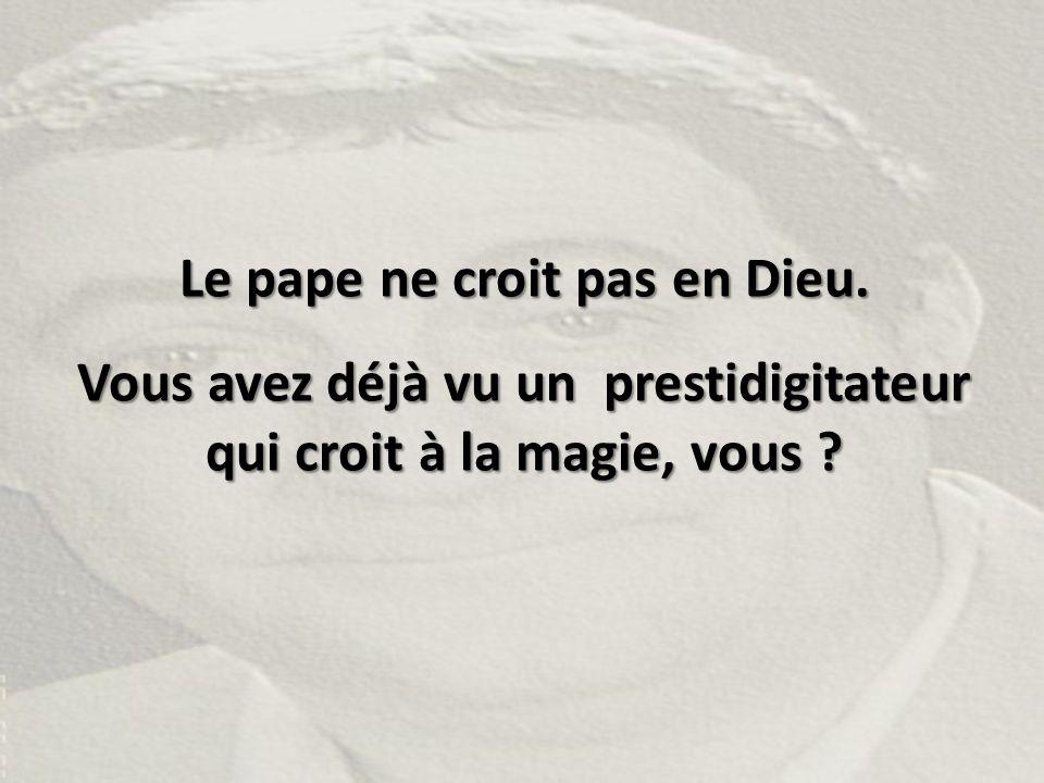 Le pape ne croit pas en Dieu. Vous avez déjà vu un prestidigitateur qui croit à la magie, vous ?
