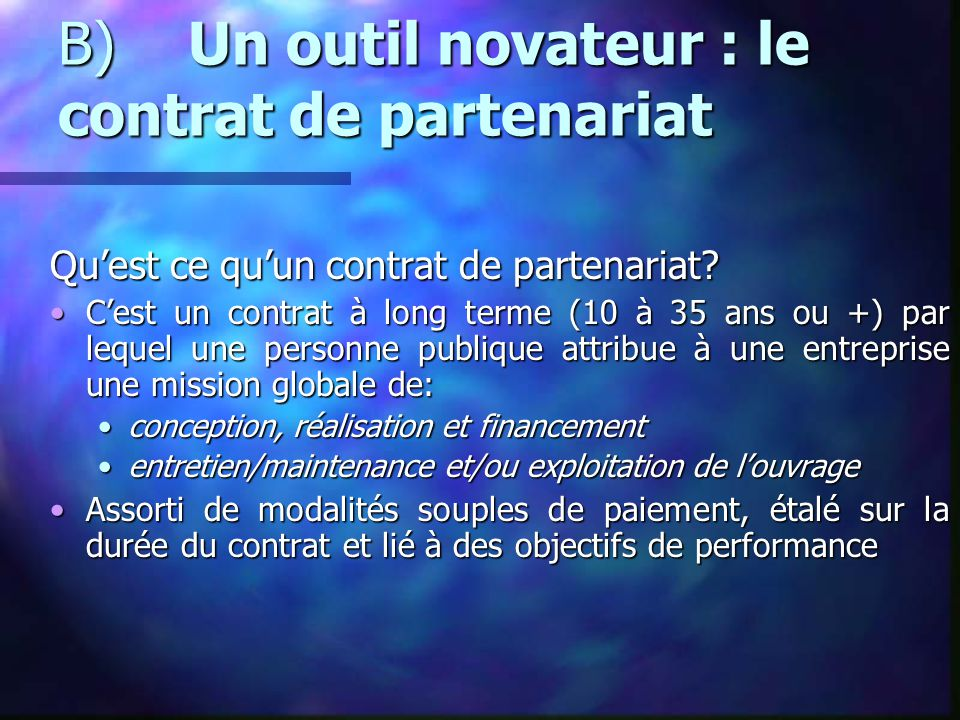 B) Un outil novateur : le contrat de partenariat Qu'est ce qu'un contrat de partenariat? C'est un contrat à long terme (10 à 35 ans ou +) par lequel u