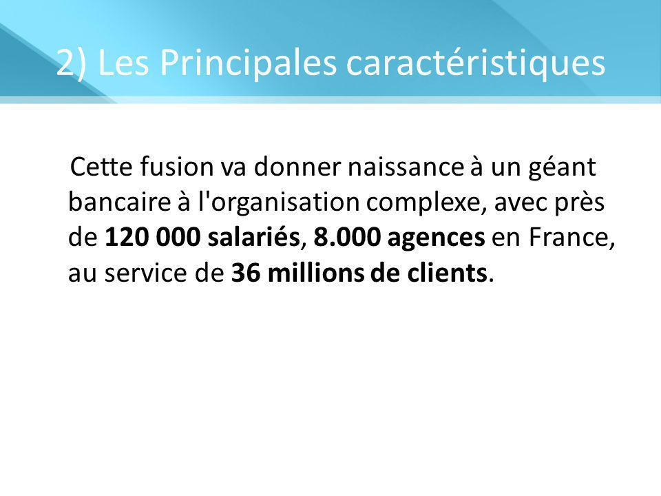 2) Les Principales caractéristiques Cette fusion va donner naissance à un géant bancaire à l organisation complexe, avec près de 120 000 salariés, 8.000 agences en France, au service de 36 millions de clients.
