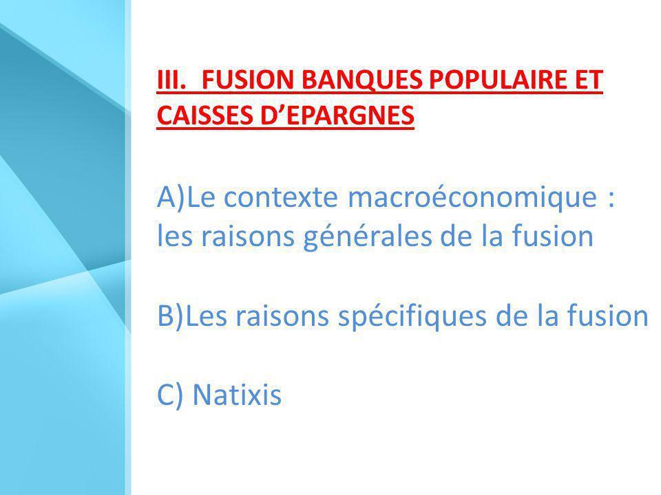 III. FUSION BANQUES POPULAIRE ET CAISSES D'EPARGNES A)Le contexte macroéconomique : les raisons générales de la fusion B)Les raisons spécifiques de la