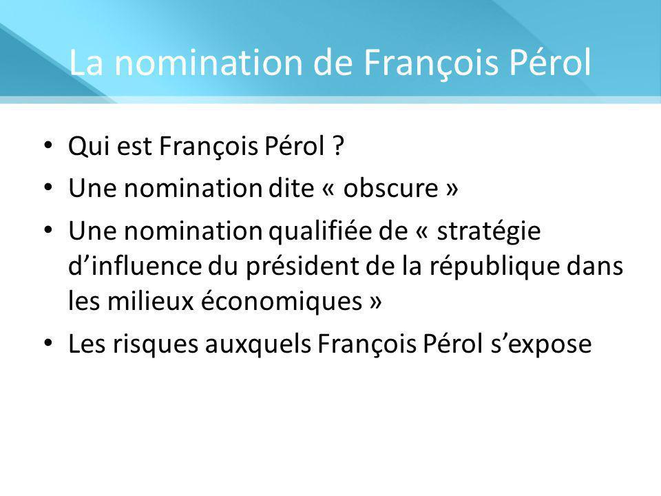 La nomination de François Pérol Qui est François Pérol ? Une nomination dite « obscure » Une nomination qualifiée de « stratégie d'influence du présid