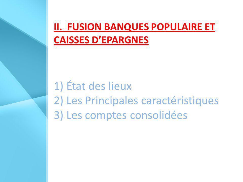 II. FUSION BANQUES POPULAIRE ET CAISSES D'EPARGNES 1) État des lieux 2) Les Principales caractéristiques 3) Les comptes consolidées