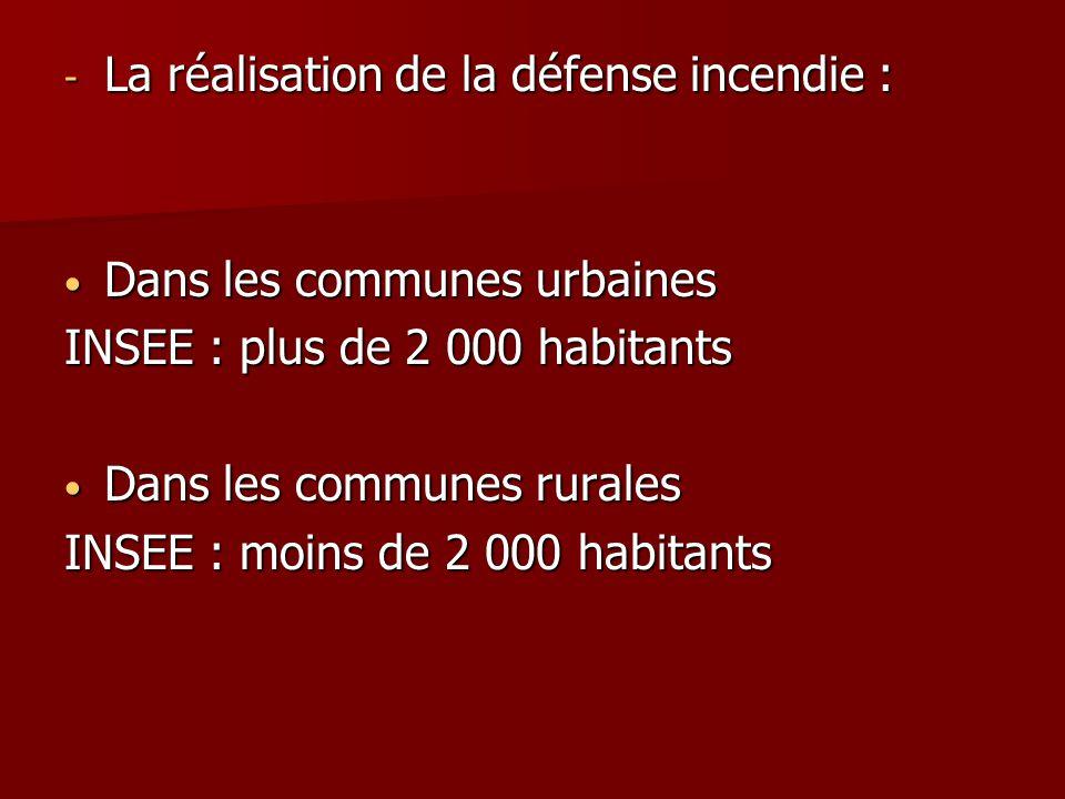 - La réalisation de la défense incendie : Dans les communes urbaines Dans les communes urbaines INSEE : plus de 2 000 habitants Dans les communes rura