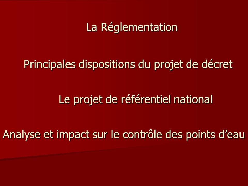 La Réglementation Principales dispositions du projet de décret Le projet de référentiel national Analyse et impact sur le contrôle des points d'eau