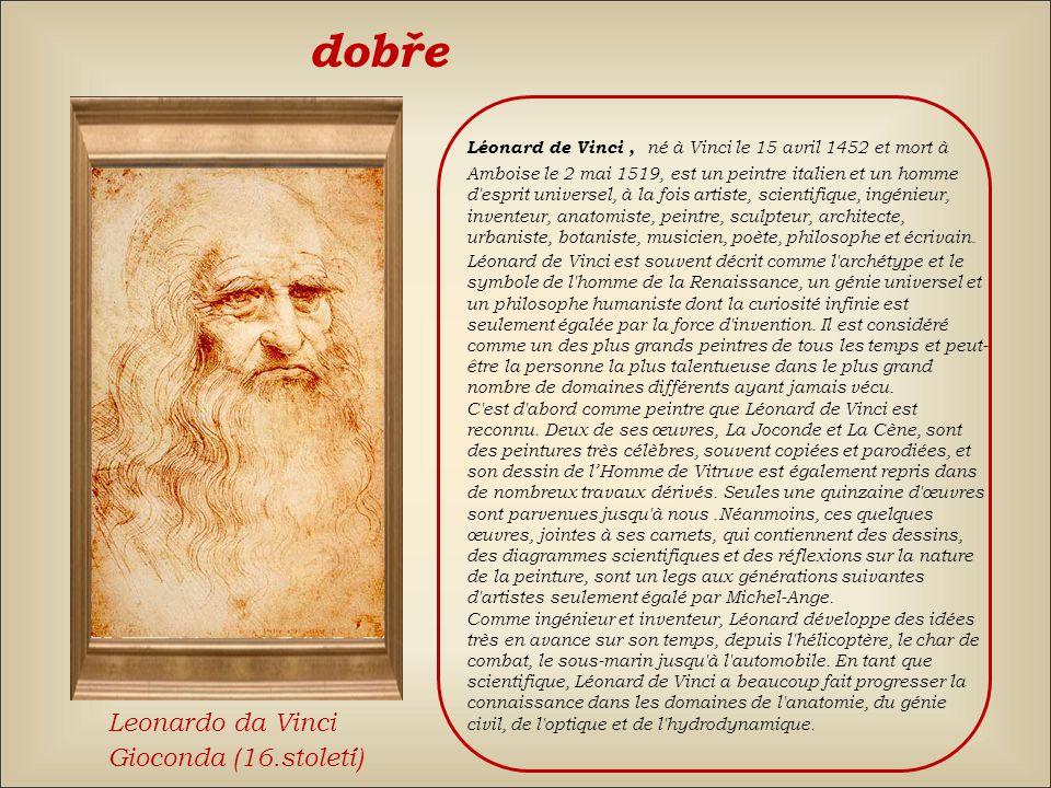 dobře Léonard de Vinci, né à Vinci le 15 avril 1452 et mort à Amboise le 2 mai 1519, est un peintre italien et un homme d esprit universel, à la fois artiste, scientifique, ingénieur, inventeur, anatomiste, peintre, sculpteur, architecte, urbaniste, botaniste, musicien, poète, philosophe et écrivain.