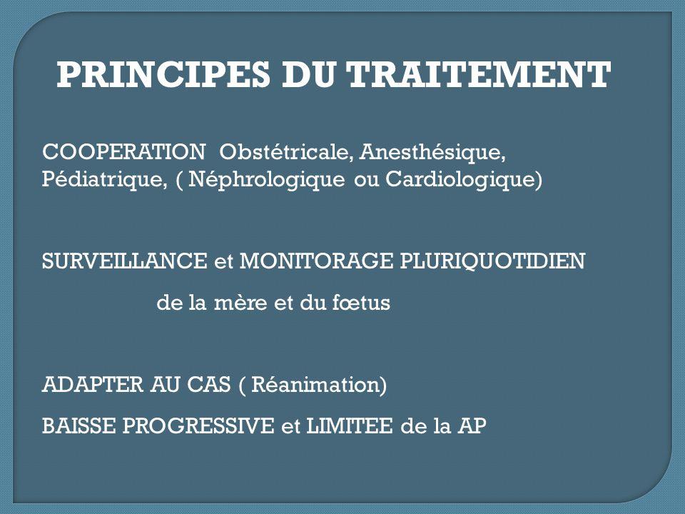 PRINCIPES DU TRAITEMENT COOPERATION Obstétricale, Anesthésique, Pédiatrique, ( Néphrologique ou Cardiologique) SURVEILLANCE et MONITORAGE PLURIQUOTIDI