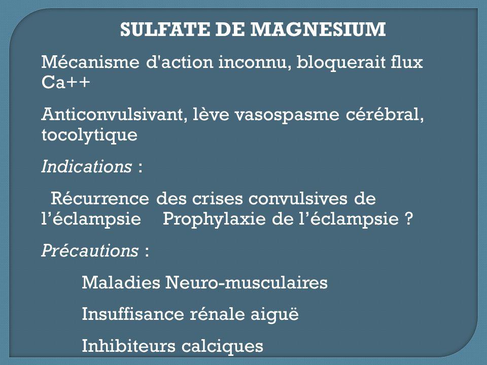 SULFATE DE MAGNESIUM Mécanisme d'action inconnu, bloquerait flux Ca++ Anticonvulsivant, lève vasospasme cérébral, tocolytique Indications : Récurrence