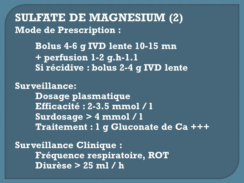 SULFATE DE MAGNESIUM (2) Mode de Prescription : Bolus 4-6 g IVD lente 10-15 mn + perfusion 1-2 g.h-1.1 Si récidive : bolus 2-4 g IVD lente Surveillanc