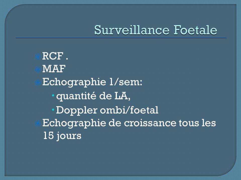  RCF.  MAF  Echographie 1/sem:  quantité de LA,  Doppler ombi/foetal  Echographie de croissance tous les 15 jours