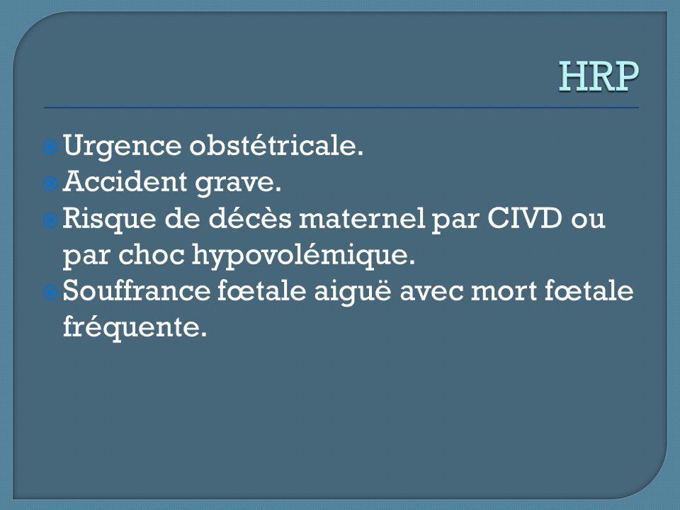  Urgence obstétricale.  Accident grave.  Risque de décès maternel par CIVD ou par choc hypovolémique.  Souffrance fœtale aiguë avec mort fœtale fr