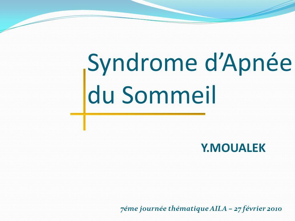 Syndrome d'Apnée du Sommeil Y.MOUALEK 7éme journée thématique AILA – 27 février 2010