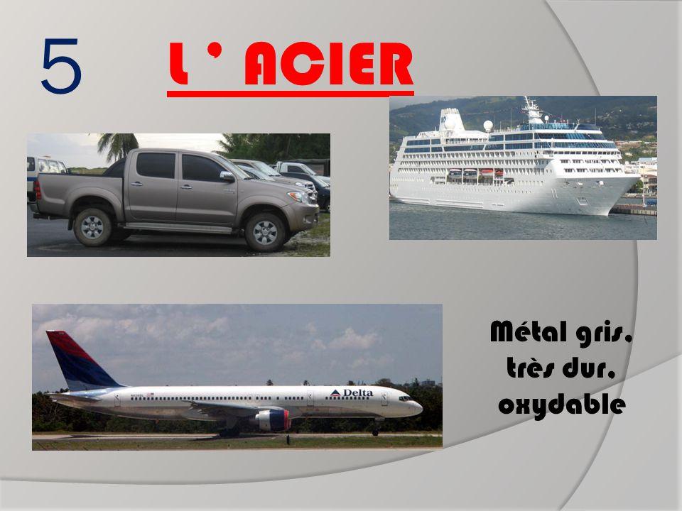 5 L ' ACIER Métal gris, très dur, oxydable Métal gris, très dur, oxydable Boeing 757 Paquebot de croisière Voiture ?