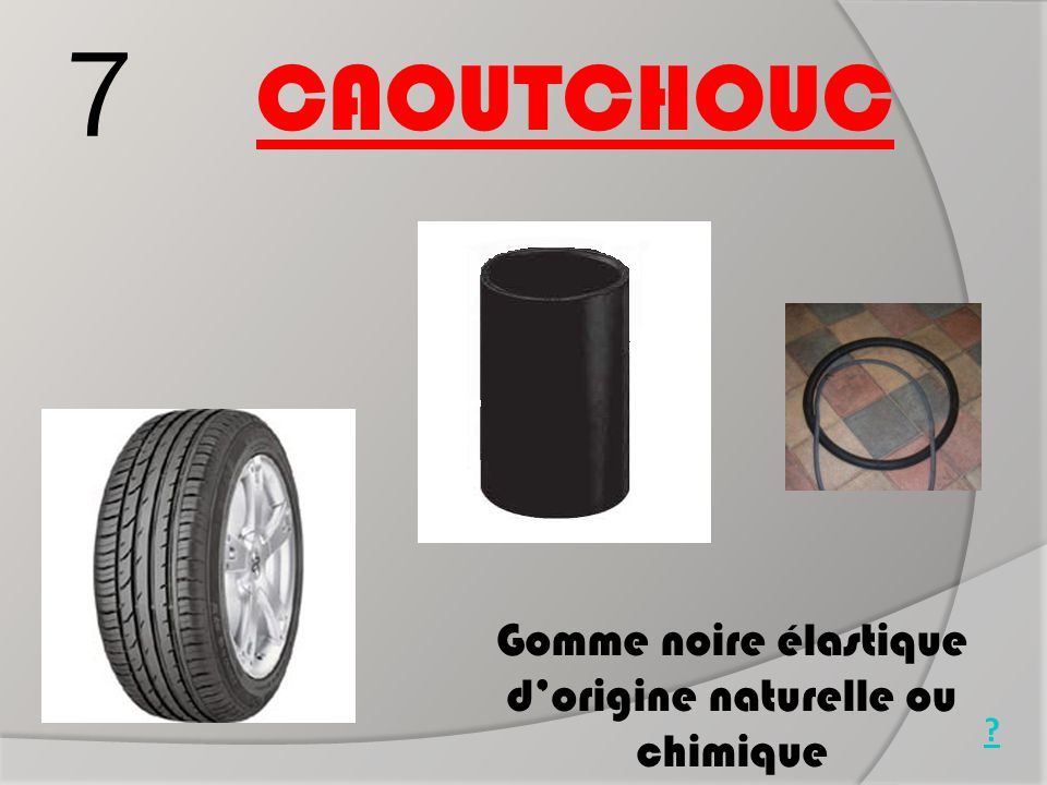 7 CAOUTCHOUC Gomme noire élastique d'origine naturelle ou chimique Pneu Durite Chambre à air ?