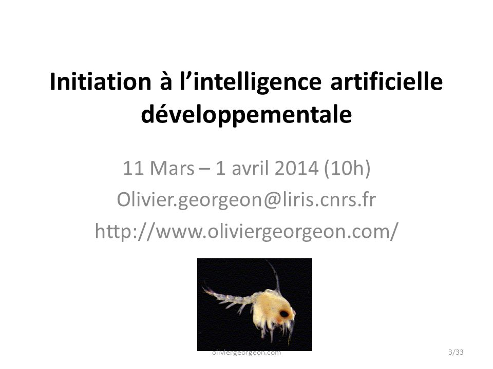 Initiation à l'intelligence artificielle développementale 11 Mars – 1 avril 2014 (10h) Olivier.georgeon@liris.cnrs.fr http://www.oliviergeorgeon.com/