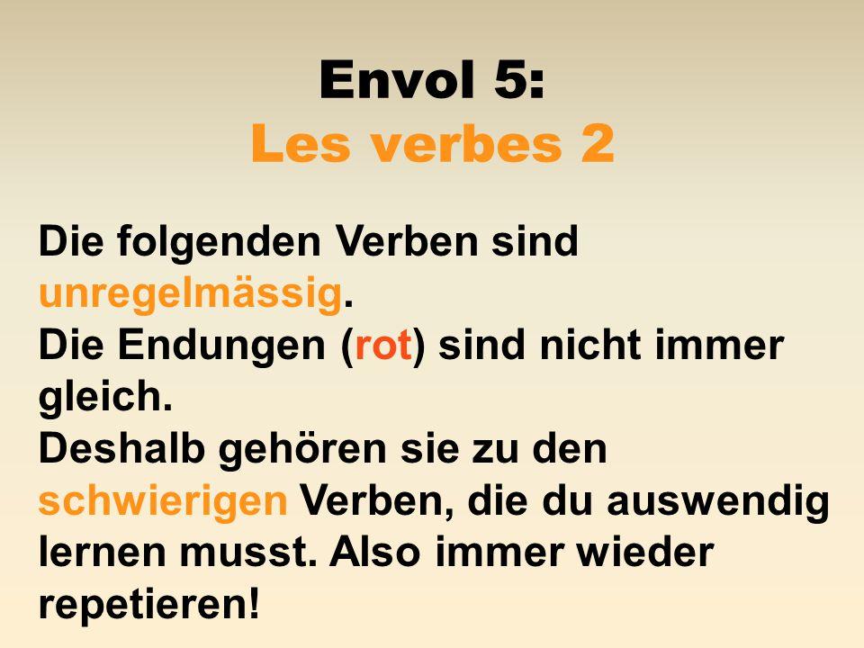 Envol 5: Les verbes 2 Die folgenden Verben sind unregelmässig. Die Endungen (rot) sind nicht immer gleich. Deshalb gehören sie zu den schwierigen Verb