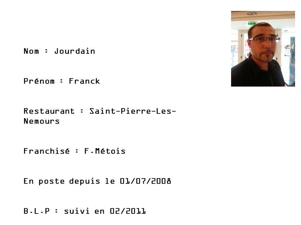 PHOTO Nom : Jourdain Prénom : Franck Restaurant : Saint-Pierre-Les- Nemours Franchisé : F.Métois En poste depuis le 01/07/2008 B.L.P : suivi en 02/201